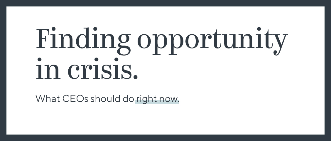 Finding Opportunity in Crisis: What CEOs Should Do Right Now